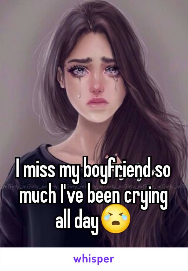 I miss my boyfriend so much I've been crying all day😭