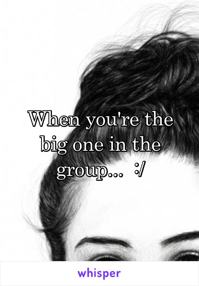 When you're the big one in the group...  :/