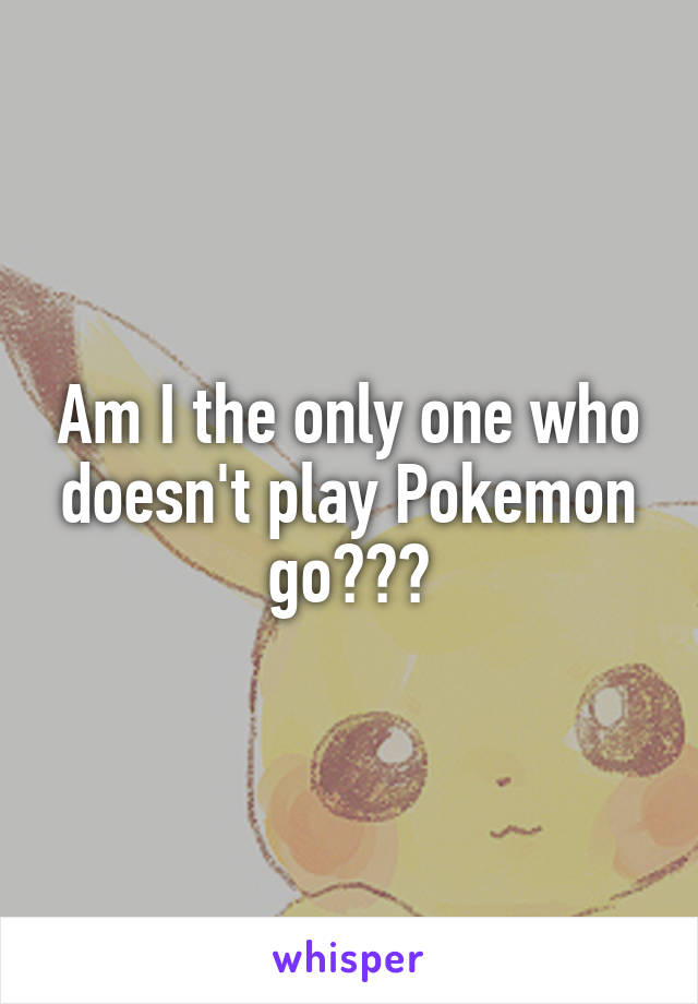 Am I the only one who doesn't play Pokemon go???