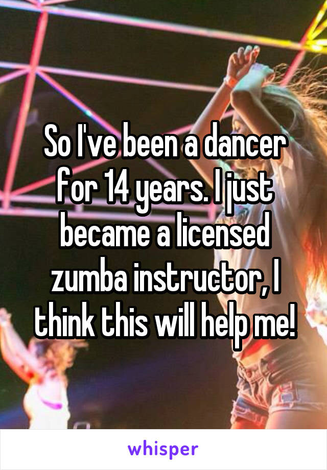 So I've been a dancer for 14 years. I just became a licensed zumba instructor, I think this will help me!
