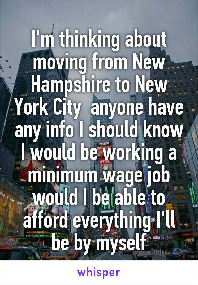 I'm thinking about moving from New Hampshire to New York City  anyone have any info I should know I would be working a minimum wage job would I be able to afford everything I'll be by myself