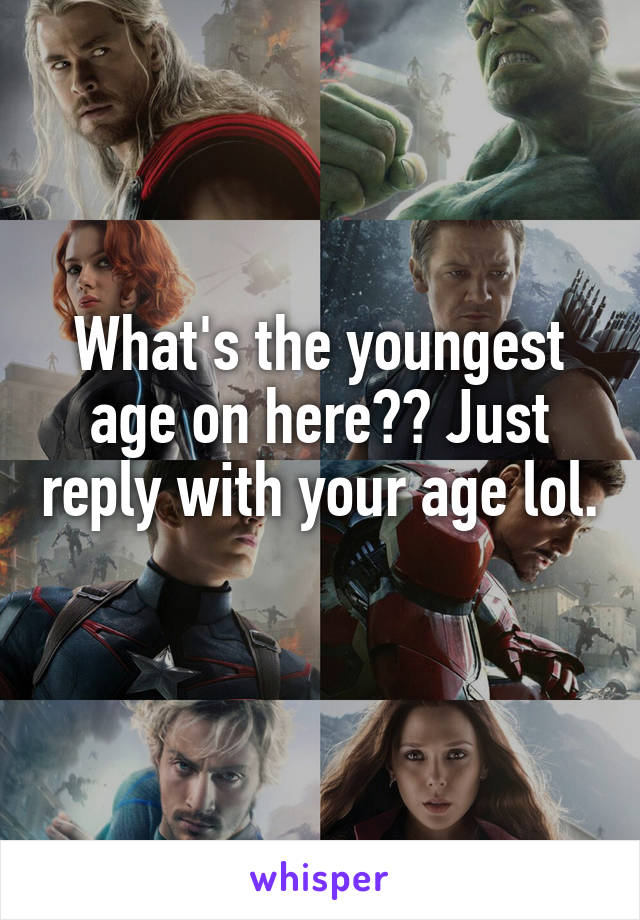 What's the youngest age on here?? Just reply with your age lol.