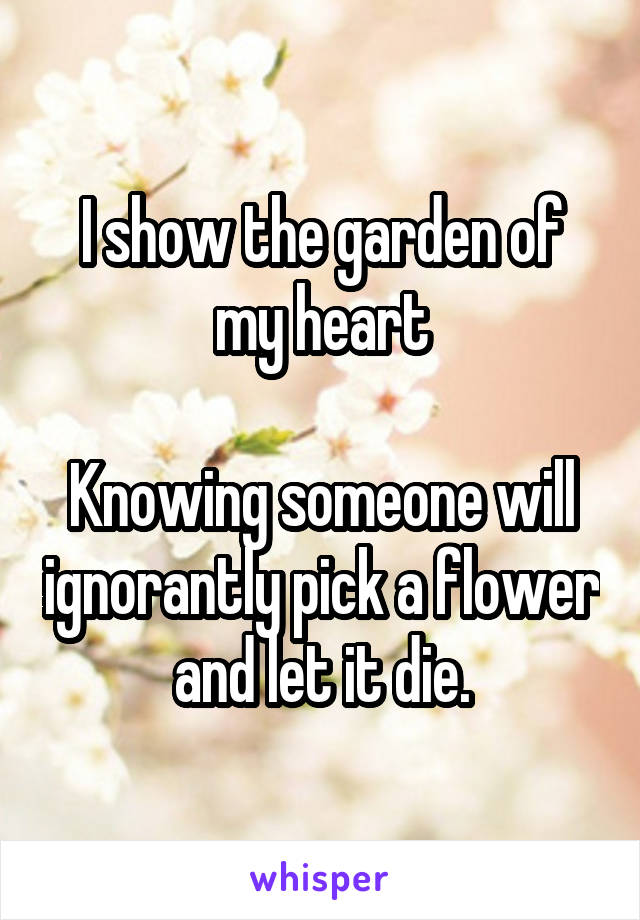 I show the garden of my heart  Knowing someone will ignorantly pick a flower and let it die.