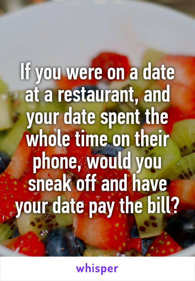 If you were on a date at a restaurant, and your date spent the whole time on their phone, would you sneak off and have your date pay the bill?
