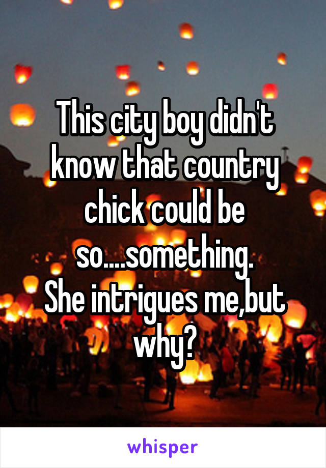 This city boy didn't know that country chick could be so....something. She intrigues me,but why?