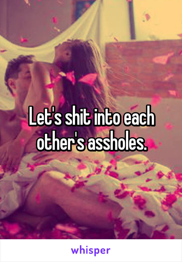 Let's shit into each other's assholes.