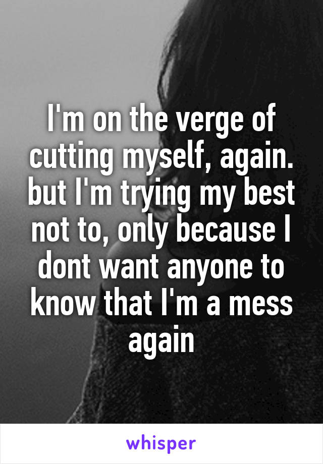 I'm on the verge of cutting myself, again. but I'm trying my best not to, only because I dont want anyone to know that I'm a mess again