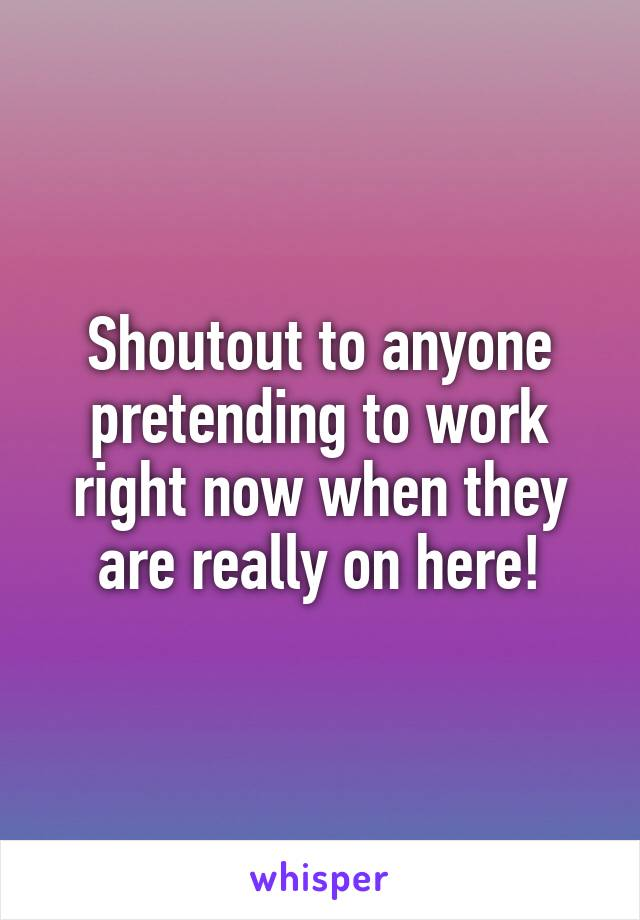 Shoutout to anyone pretending to work right now when they are really on here!