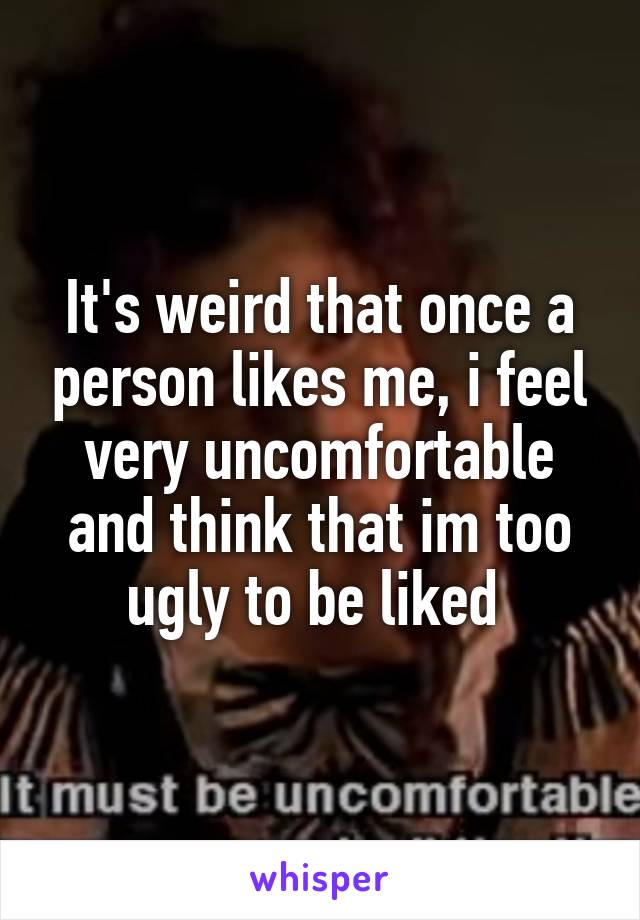 It's weird that once a person likes me, i feel very uncomfortable and think that im too ugly to be liked