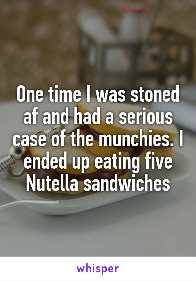 One time I was stoned af and had a serious case of the munchies. I ended up eating five Nutella sandwiches