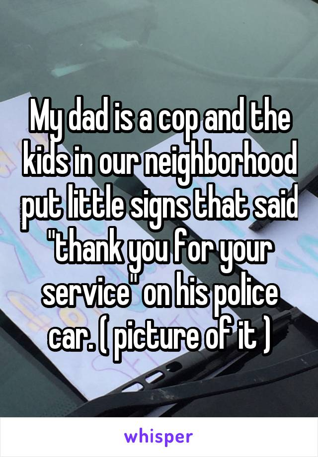 """My dad is a cop and the kids in our neighborhood put little signs that said """"thank you for your service"""" on his police car. ( picture of it )"""