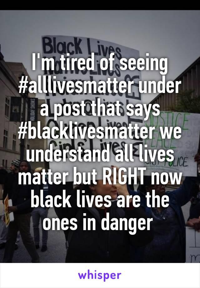 I'm tired of seeing #alllivesmatter under a post that says #blacklivesmatter we understand all lives matter but RIGHT now black lives are the ones in danger