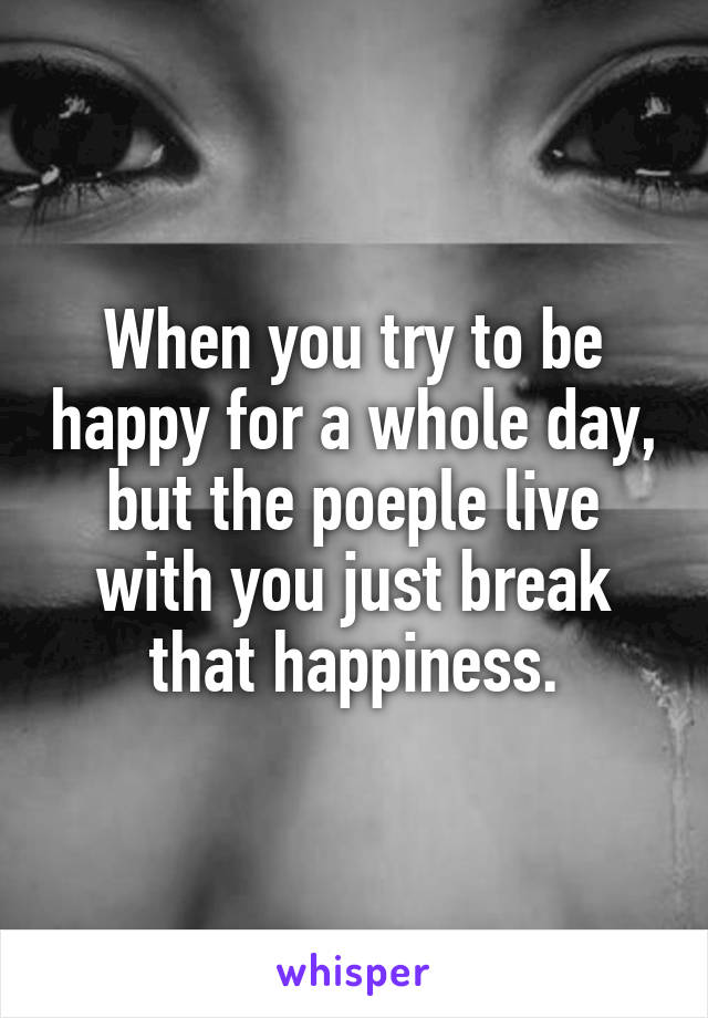 When you try to be happy for a whole day, but the poeple live with you just break that happiness.