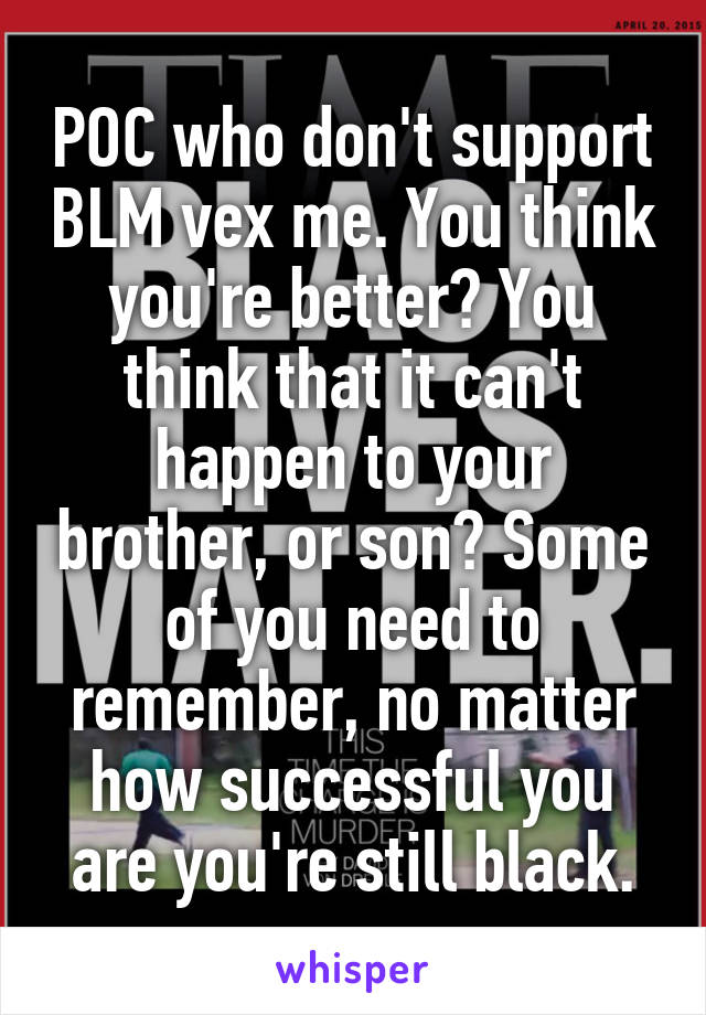 POC who don't support BLM vex me. You think you're better? You think that it can't happen to your brother, or son? Some of you need to remember, no matter how successful you are you're still black.