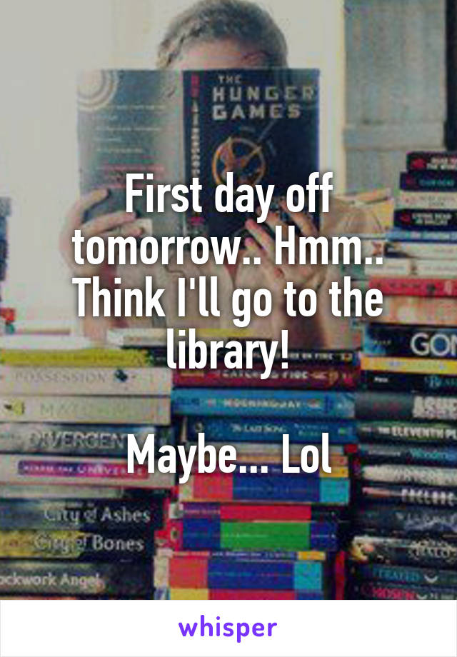 First day off tomorrow.. Hmm.. Think I'll go to the library!  Maybe... Lol