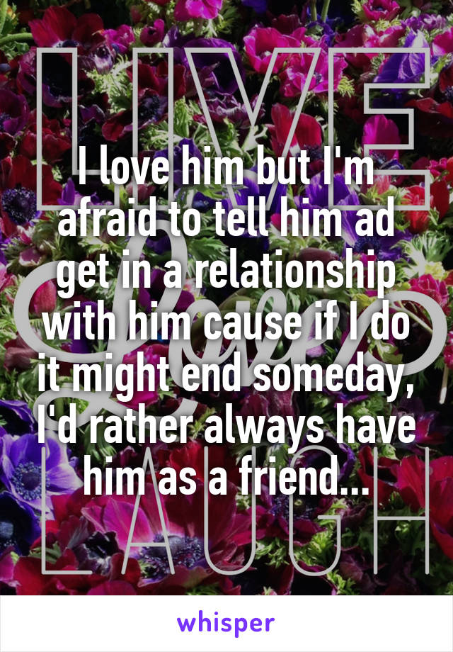 I love him but I'm afraid to tell him ad get in a relationship with him cause if I do it might end someday, I'd rather always have him as a friend...