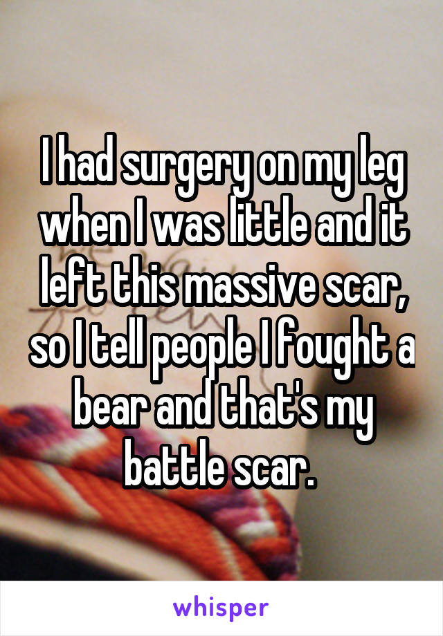 I had surgery on my leg when I was little and it left this massive scar, so I tell people I fought a bear and that's my battle scar.