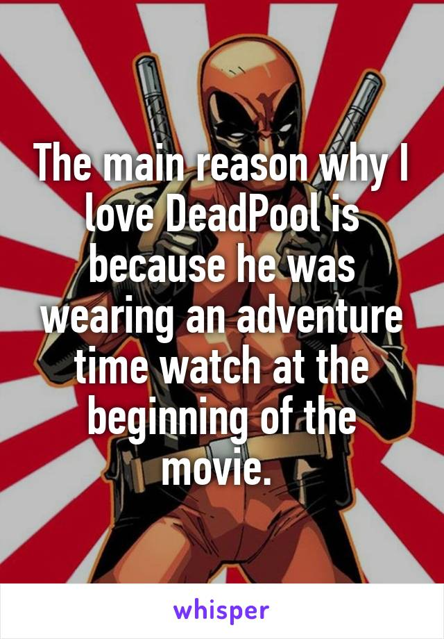 The main reason why I love DeadPool is because he was wearing an adventure time watch at the beginning of the movie.