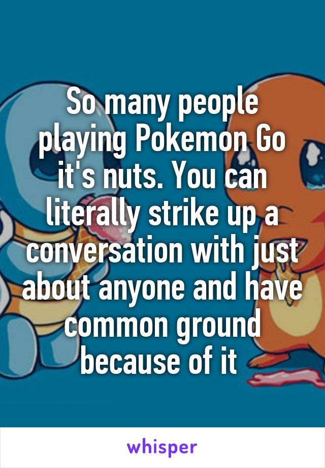 So many people playing Pokemon Go it's nuts. You can literally strike up a conversation with just about anyone and have common ground because of it