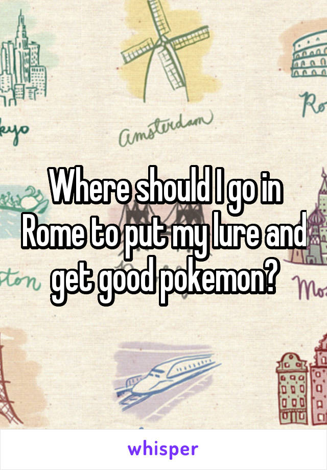 Where should I go in Rome to put my lure and get good pokemon?