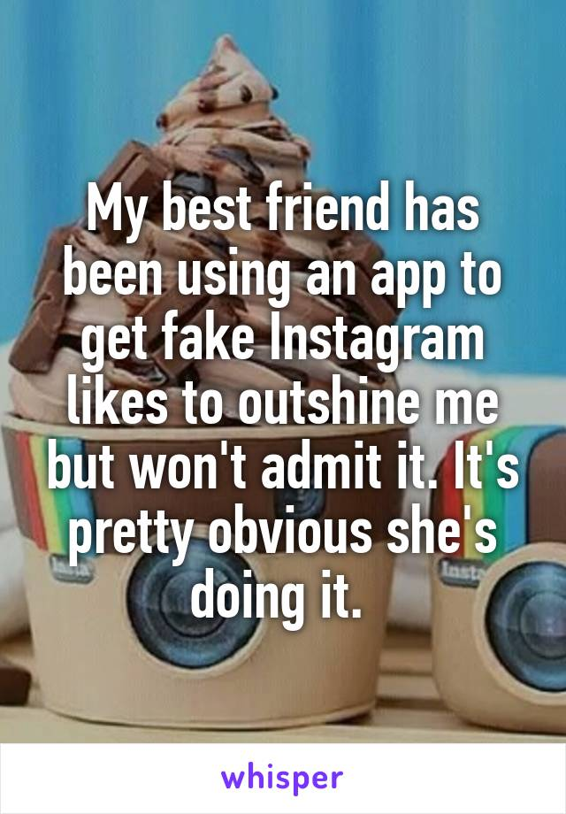 My best friend has been using an app to get fake Instagram likes to outshine me but won't admit it. It's pretty obvious she's doing it.