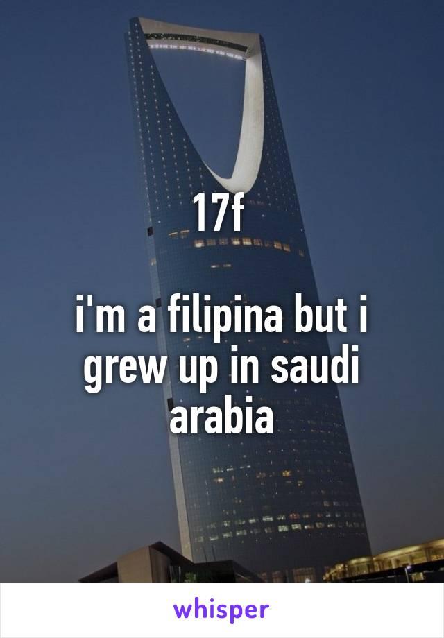 17f   i'm a filipina but i grew up in saudi arabia