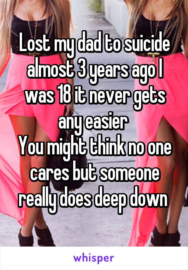 Lost my dad to suicide almost 3 years ago I was 18 it never gets any easier  You might think no one cares but someone really does deep down