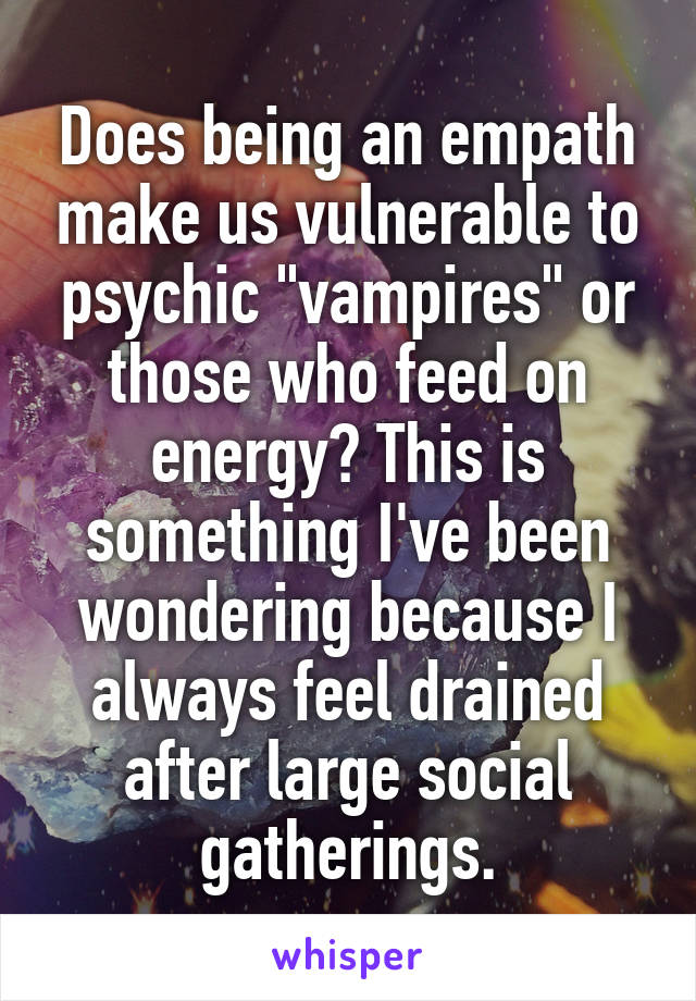 """Does being an empath make us vulnerable to psychic """"vampires"""" or those who feed on energy? This is something I've been wondering because I always feel drained after large social gatherings."""