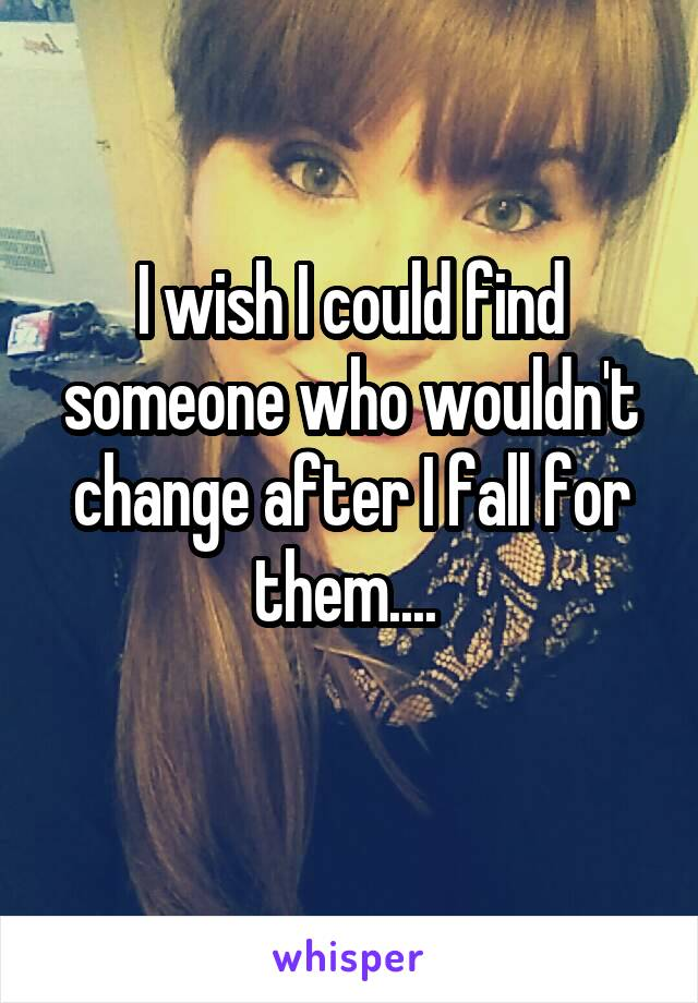 I wish I could find someone who wouldn't change after I fall for them....