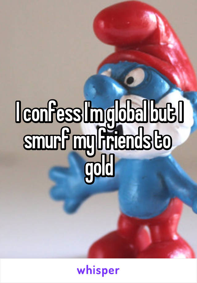 I confess I'm global but I smurf my friends to  gold