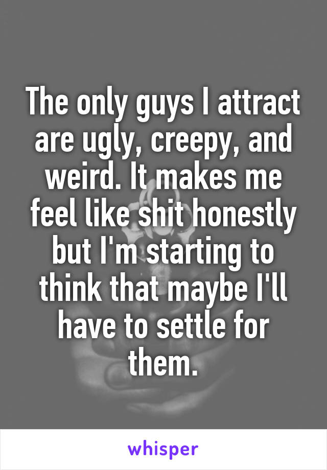 The only guys I attract are ugly, creepy, and weird. It makes me feel like shit honestly but I'm starting to think that maybe I'll have to settle for them.