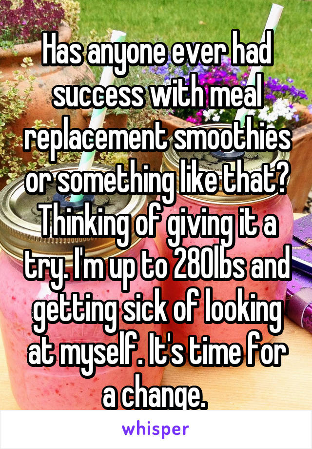 Has anyone ever had success with meal replacement smoothies or something like that? Thinking of giving it a try. I'm up to 280lbs and getting sick of looking at myself. It's time for a change.