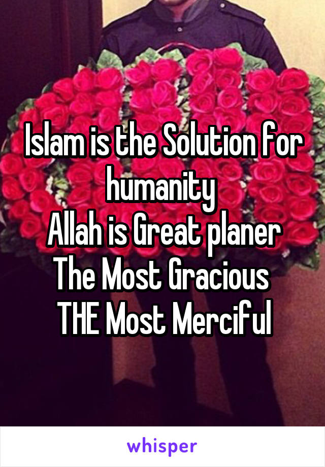 Islam is the Solution for humanity  Allah is Great planer The Most Gracious  THE Most Merciful