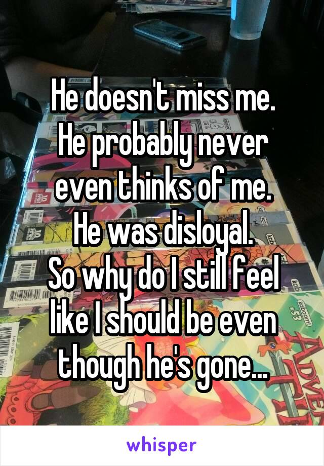 He doesn't miss me. He probably never even thinks of me. He was disloyal. So why do I still feel like I should be even though he's gone...