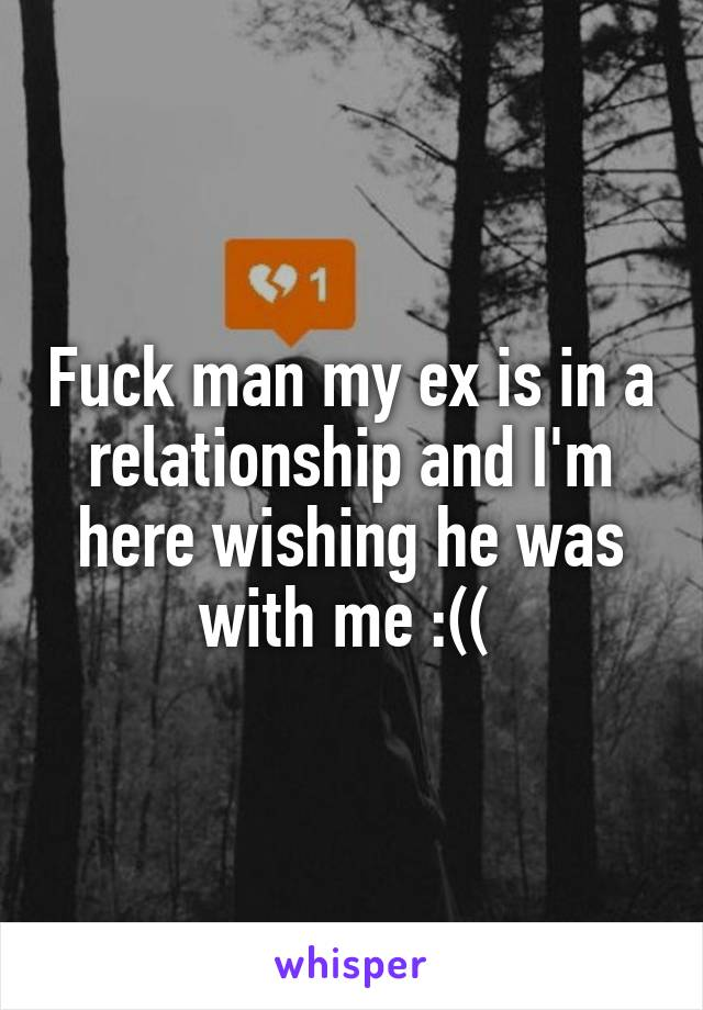 Fuck man my ex is in a relationship and I'm here wishing he was with me :((