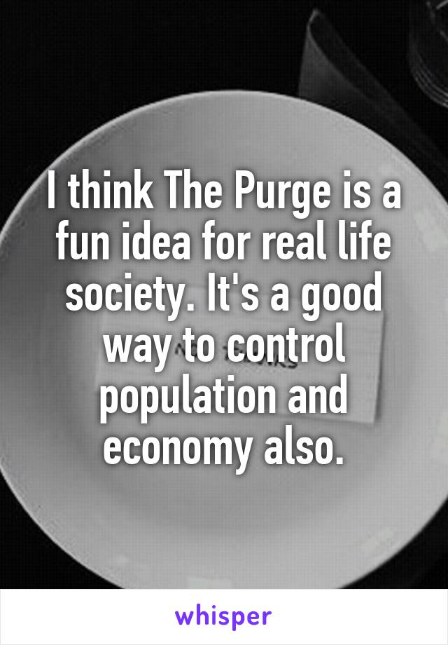 I think The Purge is a fun idea for real life society. It's a good way to control population and economy also.