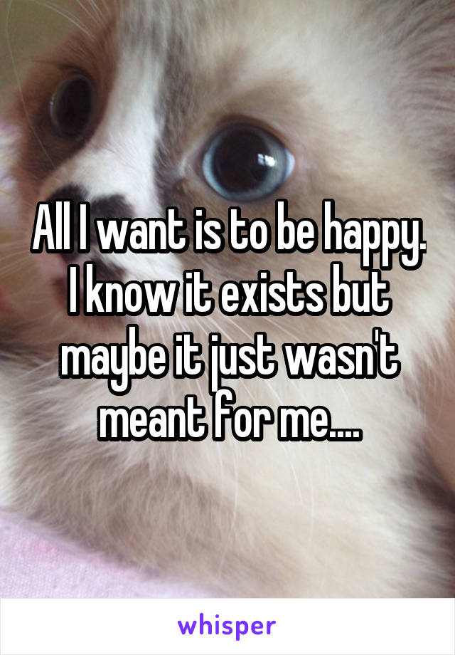 All I want is to be happy. I know it exists but maybe it just wasn't meant for me....