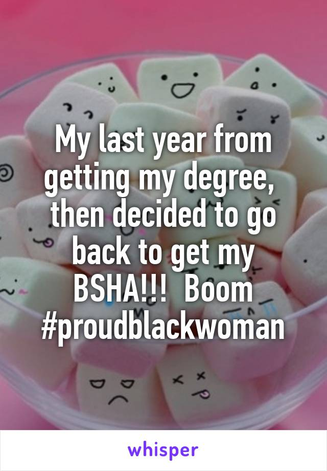 My last year from getting my degree,  then decided to go back to get my BSHA!!!  Boom #proudblackwoman