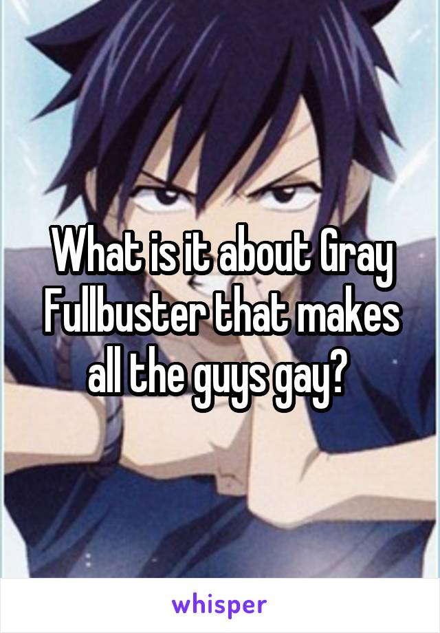 What is it about Gray Fullbuster that makes all the guys gay?