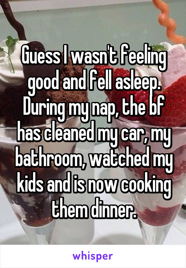 Guess I wasn't feeling good and fell asleep. During my nap, the bf has cleaned my car, my bathroom, watched my kids and is now cooking them dinner.