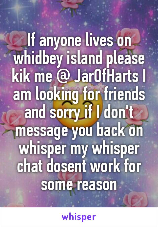 If anyone lives on whidbey island please kik me @ JarOfHarts I am looking for friends and sorry if I don't message you back on whisper my whisper chat dosent work for some reason