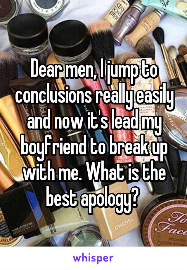 Dear men, I jump to conclusions really easily and now it's lead my boyfriend to break up with me. What is the best apology?