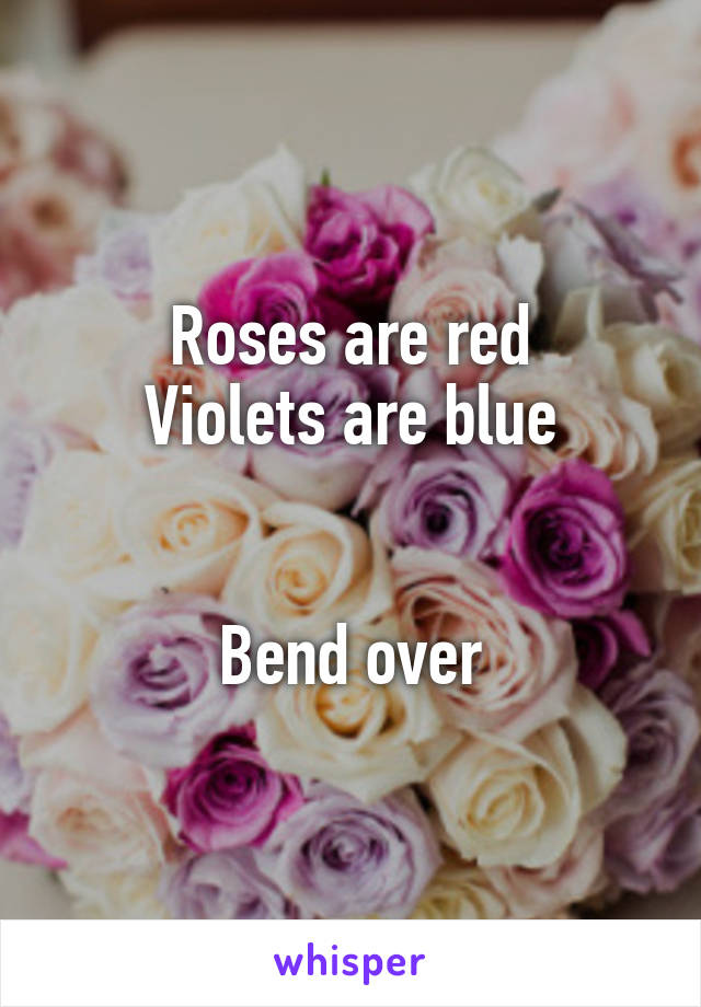 Roses are red Violets are blue   Bend over