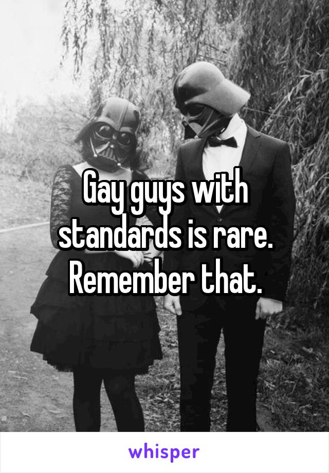 Gay guys with standards is rare. Remember that.