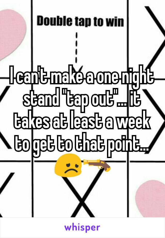 """I can't make a one night stand """"tap out""""... it takes at least a week to get to that point... 😞🔫"""