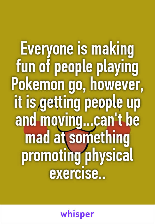 Everyone is making fun of people playing Pokemon go, however, it is getting people up and moving...can't be mad at something promoting physical exercise..