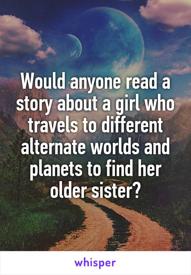 Would anyone read a story about a girl who travels to different alternate worlds and planets to find her older sister?