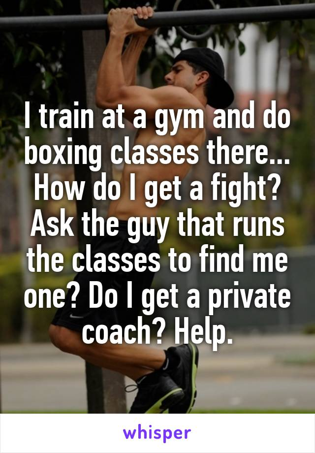 I train at a gym and do boxing classes there... How do I get a fight? Ask the guy that runs the classes to find me one? Do I get a private coach? Help.