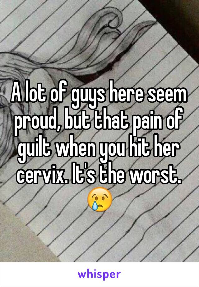 A lot of guys here seem proud, but that pain of guilt when you hit her cervix. It's the worst. 😢