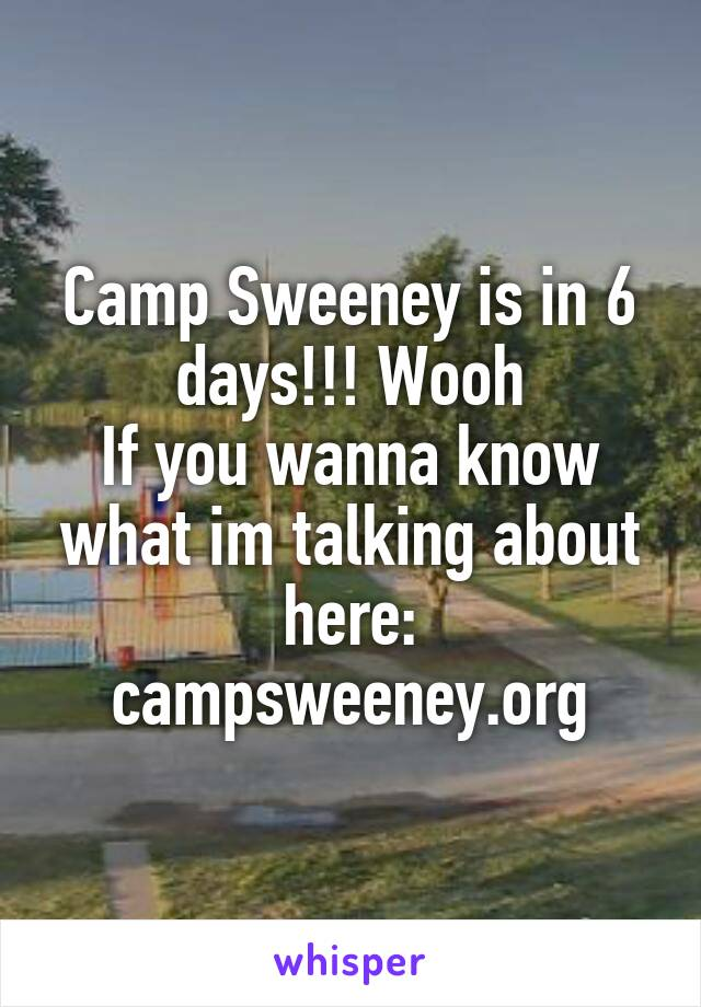 Camp Sweeney is in 6 days!!! Wooh If you wanna know what im talking about here: campsweeney.org